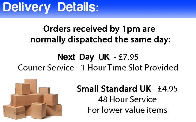 Delivery Details: Orders received by 1pm arenormally dispatched the same day:Next Day UK - �7.95 Courier Service - 1 Hour Time Slot Provided, Small Standard UK - �4.95 48 Hour Service For lower value items