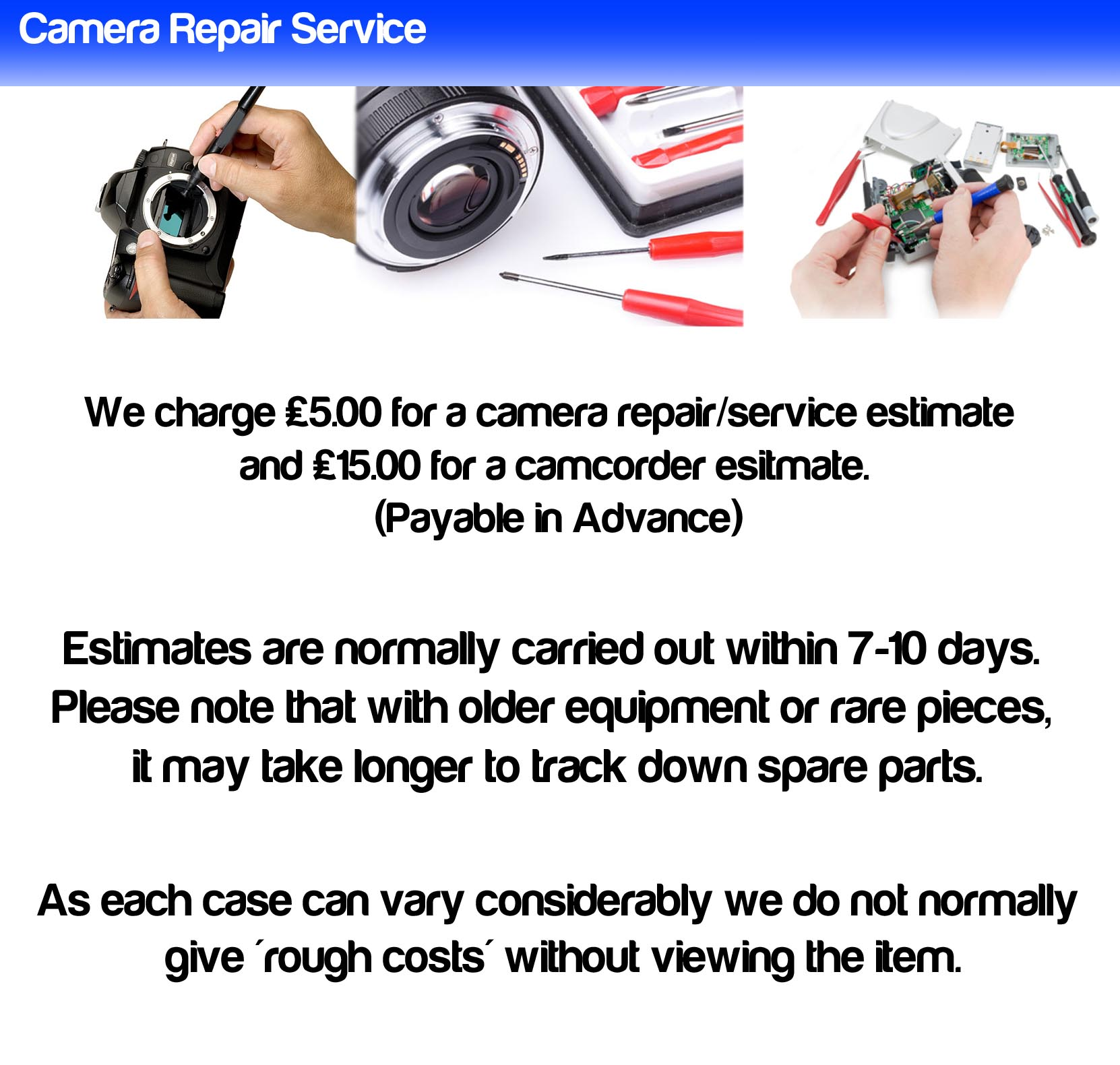 Camera Repair Service: We charge £5 for a camera repair/service estimate. (payable in Advance). Estimates are normally carried out within 7-10 days. Please note that with older equipment or rare pieces, it may take longer to track down the spare parts. As each case can vary considerably, we not normally give rough costs' without viewing the item.